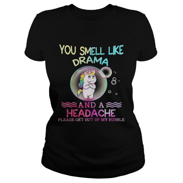 Unicorn You Smell Like Drama And A Headache Please Get Out Of My Bubble ladies tee