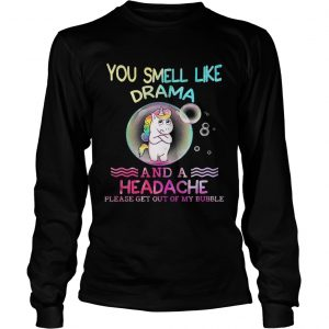 Unicorn You Smell Like Drama And A Headache Please Get Out Of My Bubble longsleeve tee