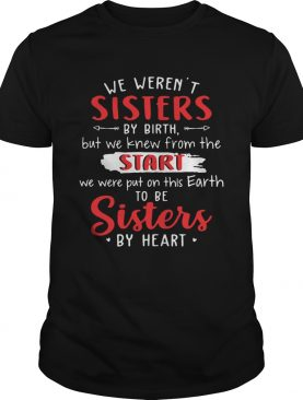 We werent sisters by birth but we knew from the start we were put on this Earth shirt