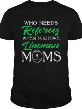Who Needs Referees When You Have Lineman Mom shirt