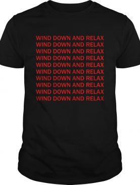 Wind down and relax wind down and relax shirt