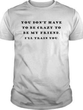 You Dont Have To Be Crazy To Be My Friend Ill Train You shirt