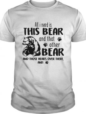 All I need is this Bear and that other bear and those bears over there shirt