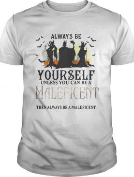 Always be yourself unless you can be a Maleficent then always be a Maleficent shirt
