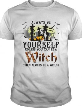 Always be yourself unless you can be a witch then always be a witch shirt