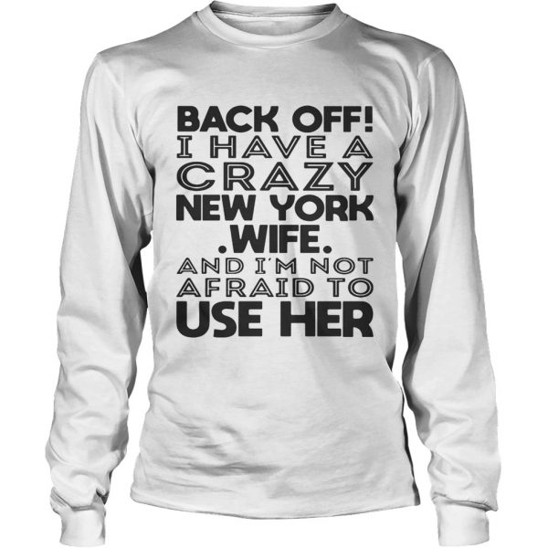 Back off I have a crazy New York wife and Im not afraid to use her longsleeve tee
