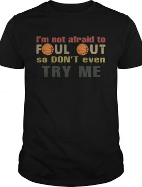Basketball Im not afraid to foul out so dont even try me shirt