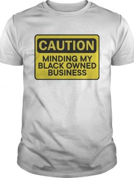 Caution minding my black owned business shirt