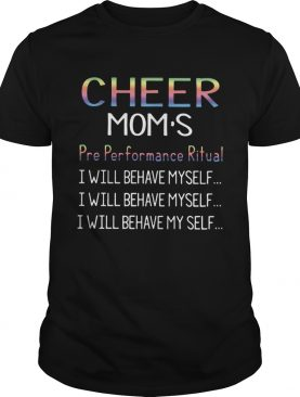 Cheer moms pre performance ritual I will behave myself shirt