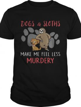 Dogs And Sloths Make Me Feel Less Murdery Shirt