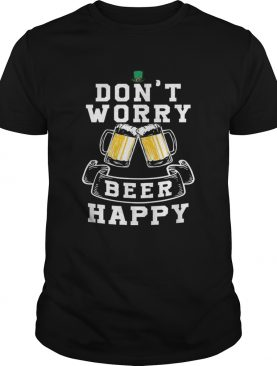 Dont Worry Beer Happy Beer shirt