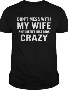 Dont mess with my wife she doesnt just look crazy shirt