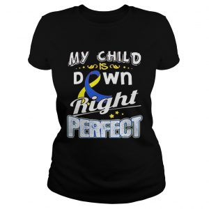 Down Syndrome Awareness My child is down right perfect ladies tee