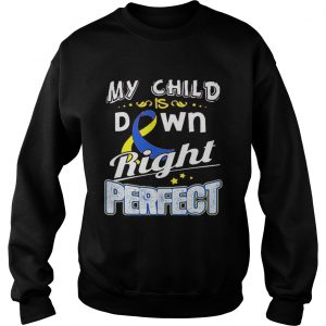 Down Syndrome Awareness My child is down right perfect sweatshirt