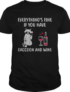 Everythings fine if you have raccoon and wine shirt