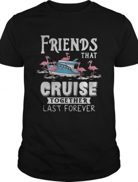 Flamingo Friends That Cruise Together Last Forever Shirt