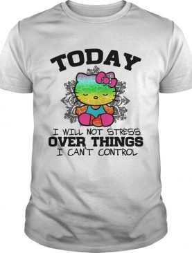 Hello Kitty Yoga today I will not stress Over things I can't control shirt