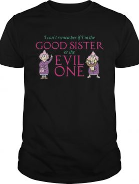 I cant remember if im the good sister of the evil one shirt