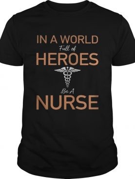 In a world full of heroes be a nurse shirt