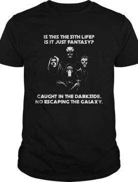 Is this the sith life is it just fantasy caught in the Darkside no escaping the Galaxy shirt