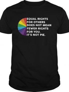 LGBT Equal rights for others does not mean fewer rights for you its not pie shirt