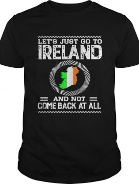 Lets Just Go To Ireland And Not Come Back At All Shirt