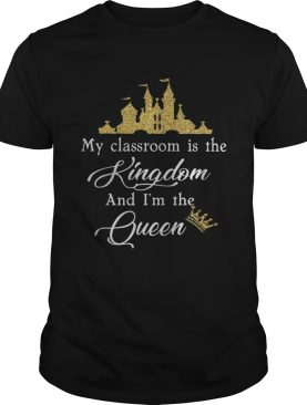 My Classroom Is The Kingdom And Im The Queen Shirt