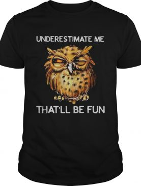 Owl Underestimate me thatll be fun shirt