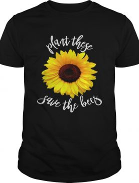 Plant These Save The Bees Sunflower Flowers shirt