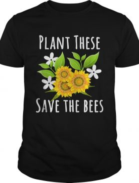 Pretty Plant These Save The Bees Flowers For Bee Lovers shirt