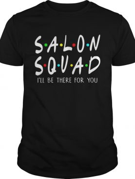 Salon Squad Ill Be There For You shirt