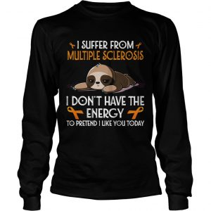 Sloth I suffer from multiple sclerosis I dont have the energy to pretend longsleeve tee