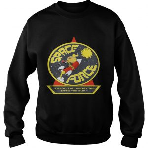 Space Force Trump lets just shoot him into the sun sweatshirt