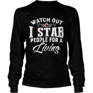 Watch outI stab people for a living longsleeve tee