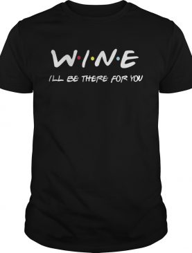 Wine Ill Be There For You Shirt