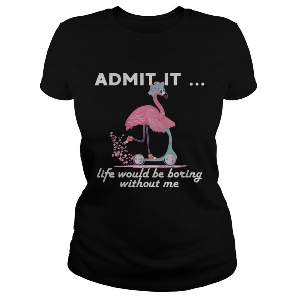 Admit It Life Would Be Boring Without Me Flamingo ladies tee
