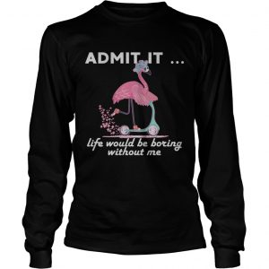 Admit It Life Would Be Boring Without Me Flamingo longsleeve tee