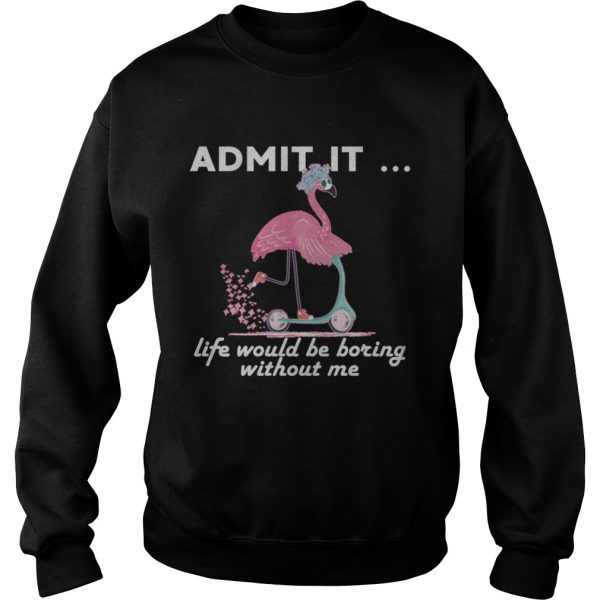 Admit It Life Would Be Boring Without Me Flamingo sweatshirt