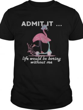 Admit It Life Would Be Boring Without Me Flamingo TShirt