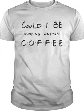 Could I be drinking anymore coffee Friends TV Show shirt