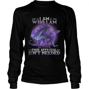 Dragon I am who I am your approval isnt needed longsleeve tee