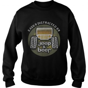Easily distracted by Jeep and Beer sweatshirt