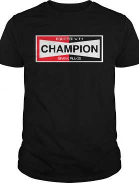 Equipped With Champion Spark Plugs shirt