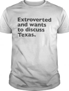 Extroverted and wants to discuss Texas shirt