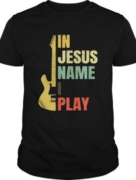 Guitar in Jesus name I play shirt