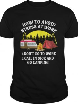 How to avoid stress at work call in sick and Go Camping shirt