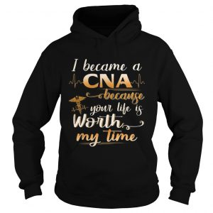 I Became A CNA Because Your Life Is Worth My Time Funny hoodie
