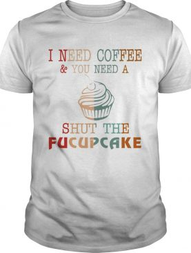 I Need CoffeeYou Need A Shut The Fucupcake TShirt