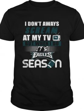 I dont aways scream at my TV but when I do Its Eagles season shirt