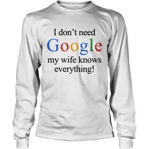 I dont need Google my wife knows everything longsleeve tee